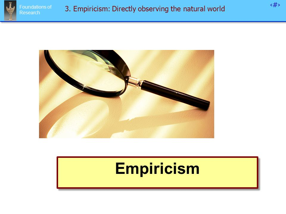 Foundations of Research 74 3. Empiricism: Directly observing the natural world Empiricism