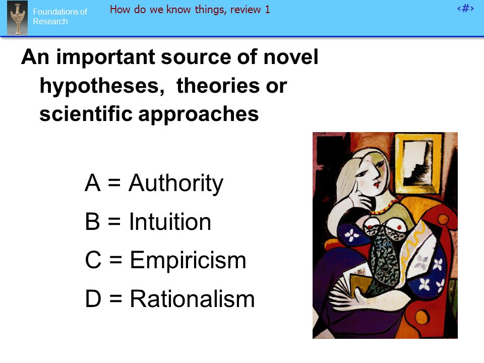 Foundations of Research 92 How do we know things, review 1 An important source of novel hypotheses, theories or scientific approaches A = Authority B = Intuition C = Empiricism D = Rationalism