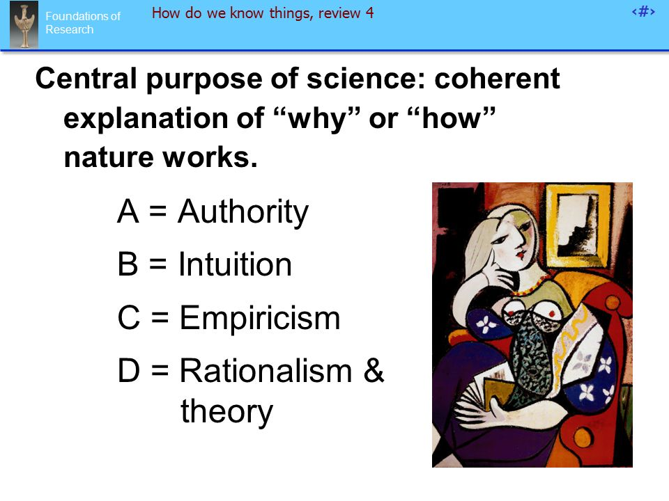 Foundations of Research 95 How do we know things, review 4 Central purpose of science: coherent explanation of why or how nature works.