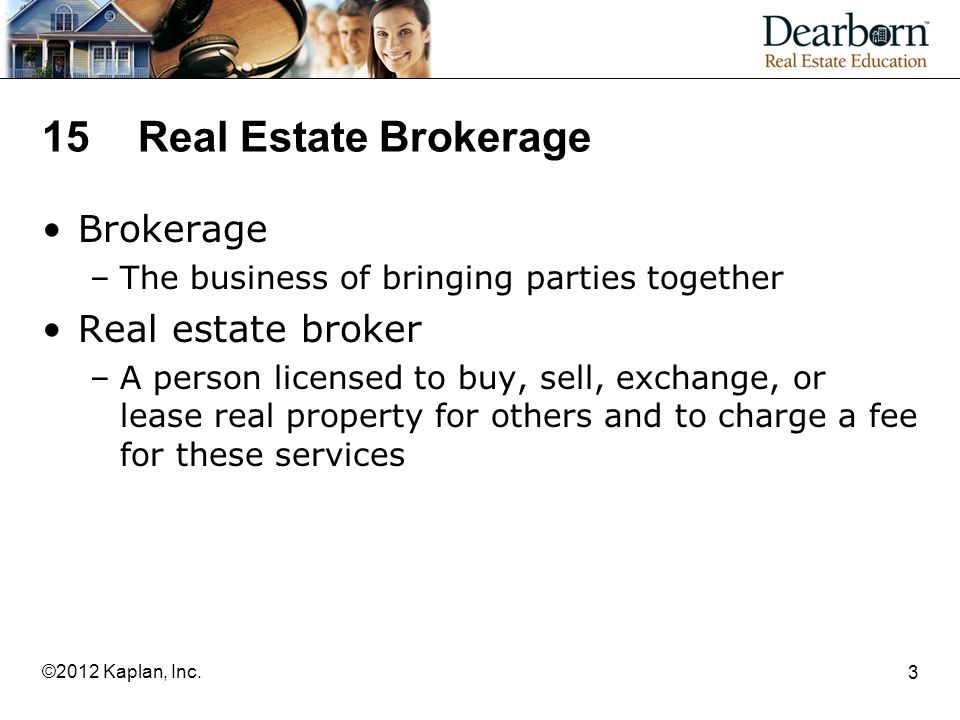 15 Real Estate Brokerage Brokerage –The business of bringing parties together Real estate broker –A person licensed to buy, sell, exchange, or lease real property for others and to charge a fee for these services 3 ©2012 Kaplan, Inc.