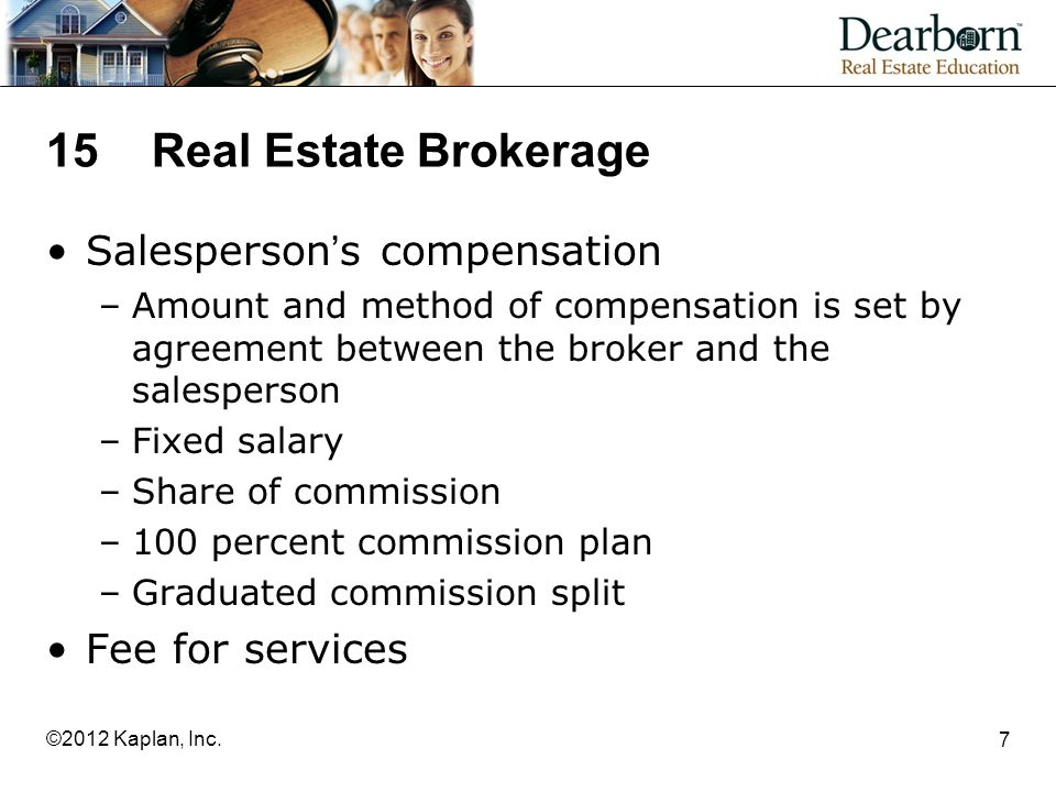 15Real Estate Brokerage Salesperson's compensation –Amount and method of compensation is set by agreement between the broker and the salesperson –Fixed salary –Share of commission –100 percent commission plan –Graduated commission split Fee for services 7 ©2012 Kaplan, Inc.