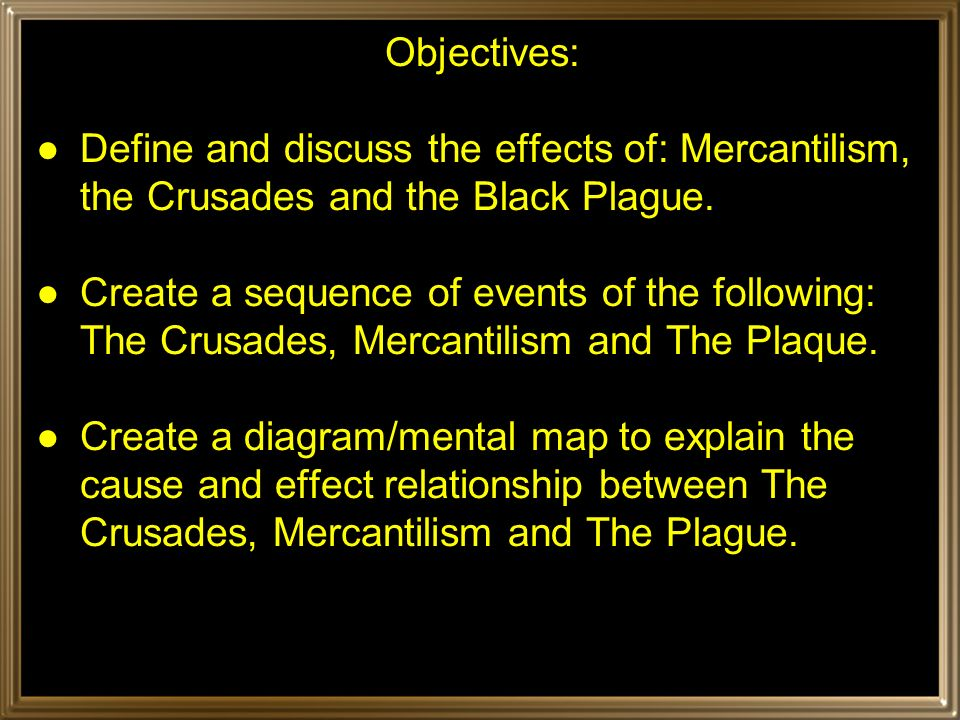 Objectives: ●Define and discuss the effects of: Mercantilism, the Crusades and the Black Plague.