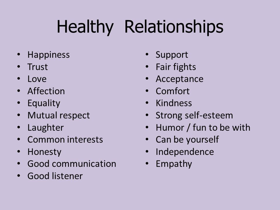 Healthy Relationships Happiness Trust Love Affection Equality Mutual respect Laughter Common interests Honesty Good communication Good listener Support Fair fights Acceptance Comfort Kindness Strong self-esteem Humor / fun to be with Can be yourself Independence Empathy