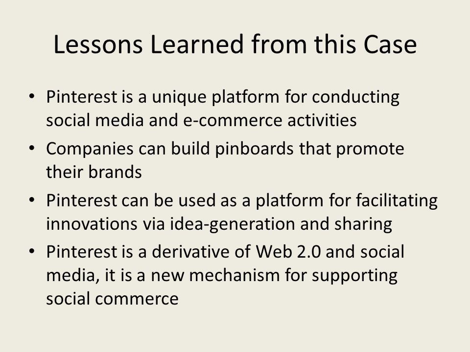 Lessons Learned from this Case Pinterest is a unique platform for conducting social media and e-commerce activities Companies can build pinboards that promote their brands Pinterest can be used as a platform for facilitating innovations via idea-generation and sharing Pinterest is a derivative of Web 2.0 and social media, it is a new mechanism for supporting social commerce