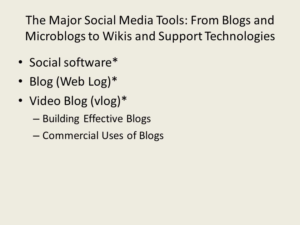 The Major Social Media Tools: From Blogs and Microblogs to Wikis and Support Technologies Social software* Blog (Web Log)* Video Blog (vlog)* – Building Effective Blogs – Commercial Uses of Blogs