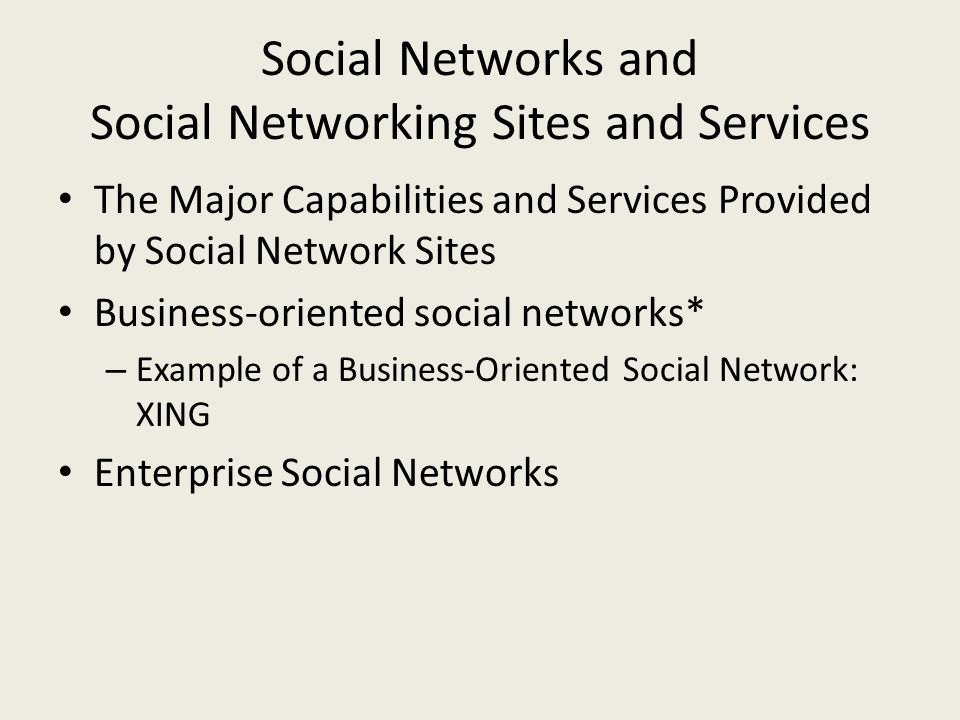 Social Networks and Social Networking Sites and Services The Major Capabilities and Services Provided by Social Network Sites Business-oriented social networks* – Example of a Business-Oriented Social Network: XING Enterprise Social Networks