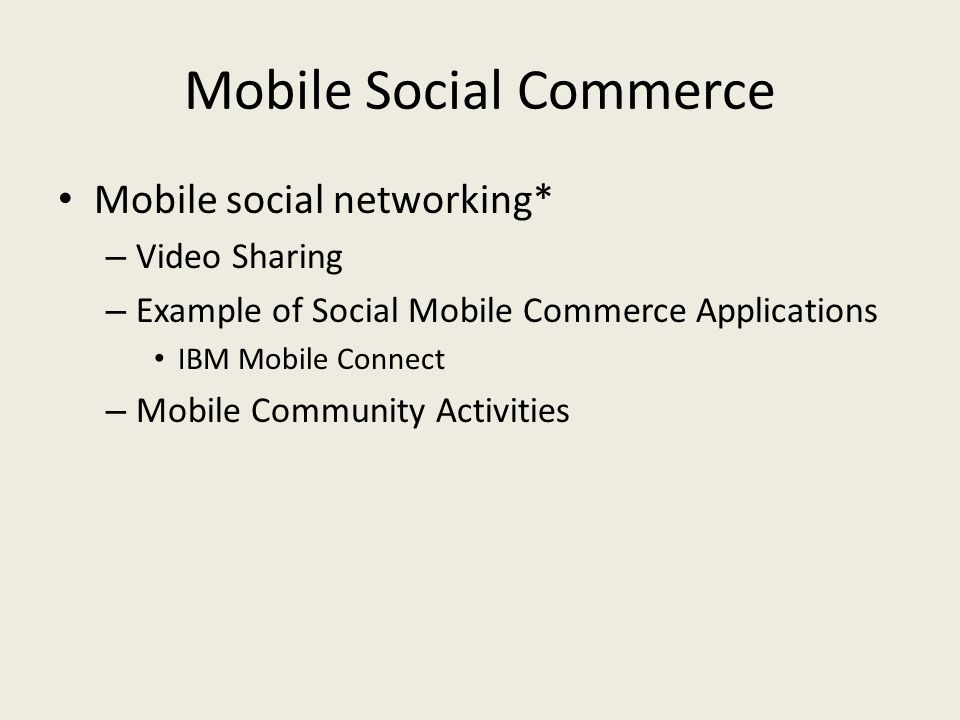 Mobile Social Commerce Mobile social networking* – Video Sharing – Example of Social Mobile Commerce Applications IBM Mobile Connect – Mobile Community Activities