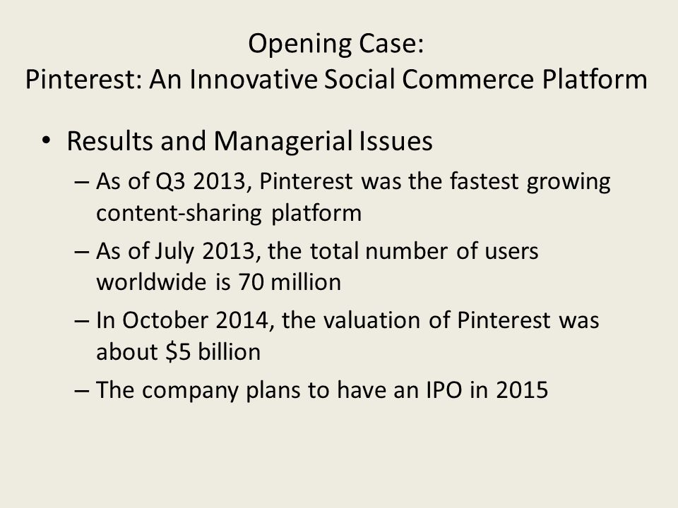 Opening Case: Pinterest: An Innovative Social Commerce Platform Results and Managerial Issues – As of Q3 2013, Pinterest was the fastest growing content-sharing platform – As of July 2013, the total number of users worldwide is 70 million – In October 2014, the valuation of Pinterest was about $5 billion – The company plans to have an IPO in 2015