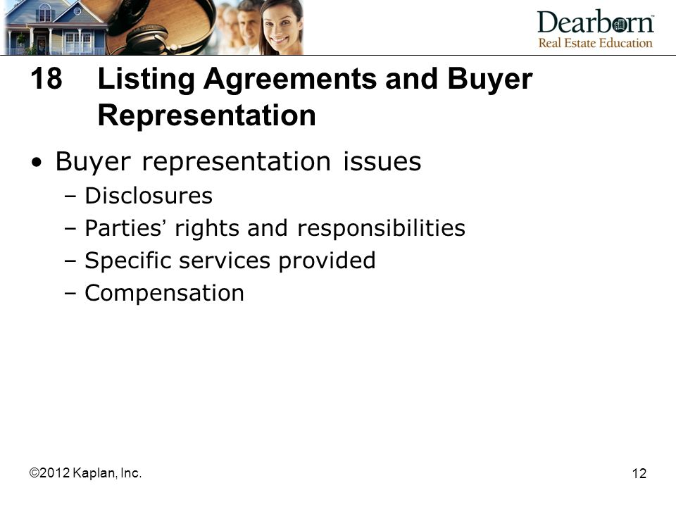 18Listing Agreements and Buyer Representation Buyer representation issues –Disclosures –Parties' rights and responsibilities –Specific services provided –Compensation 12 ©2012 Kaplan, Inc.