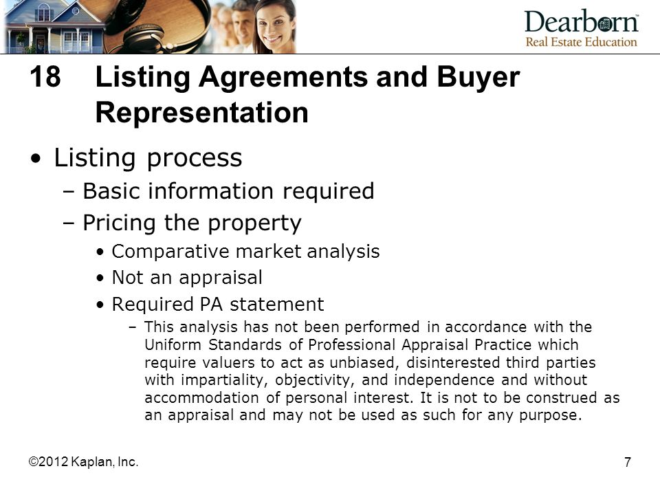 18Listing Agreements and Buyer Representation Listing process –Basic information required –Pricing the property Comparative market analysis Not an appraisal Required PA statement –This analysis has not been performed in accordance with the Uniform Standards of Professional Appraisal Practice which require valuers to act as unbiased, disinterested third parties with impartiality, objectivity, and independence and without accommodation of personal interest.