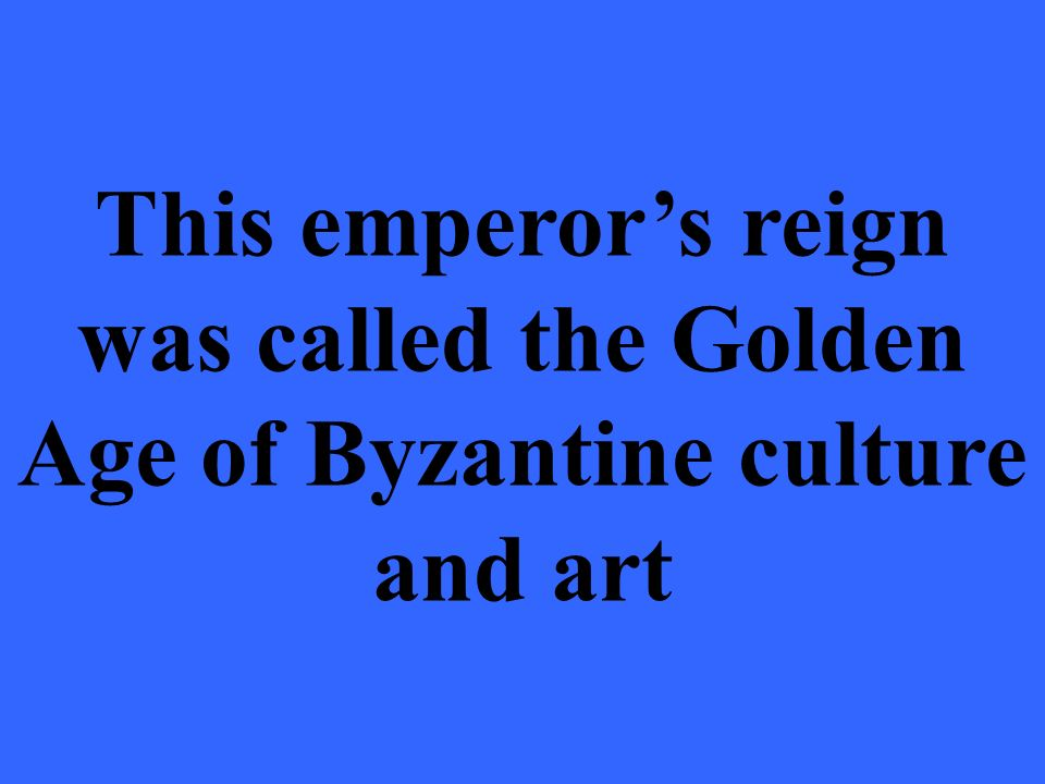This emperor's reign was called the Golden Age of Byzantine culture and art