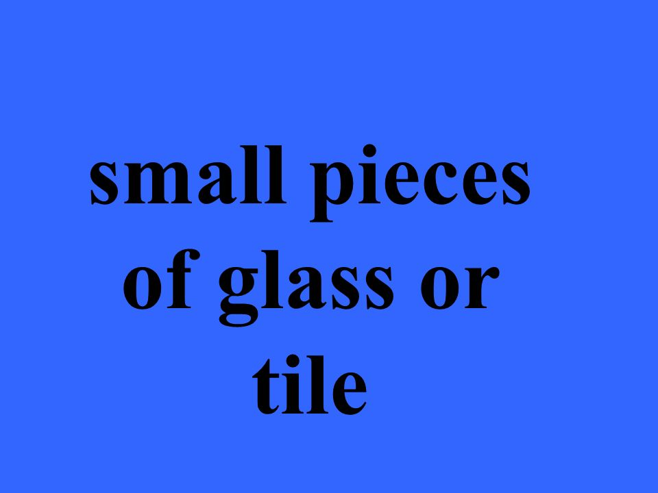 small pieces of glass or tile