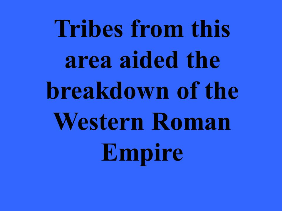 Tribes from this area aided the breakdown of the Western Roman Empire