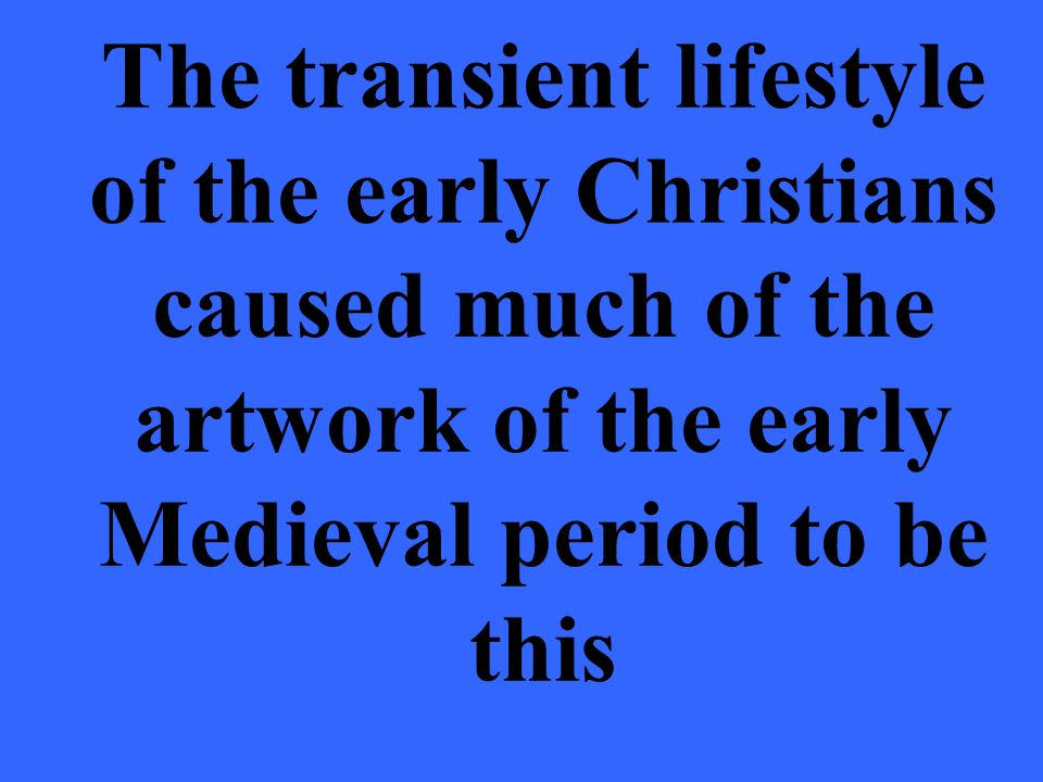 The transient lifestyle of the early Christians caused much of the artwork of the early Medieval period to be this