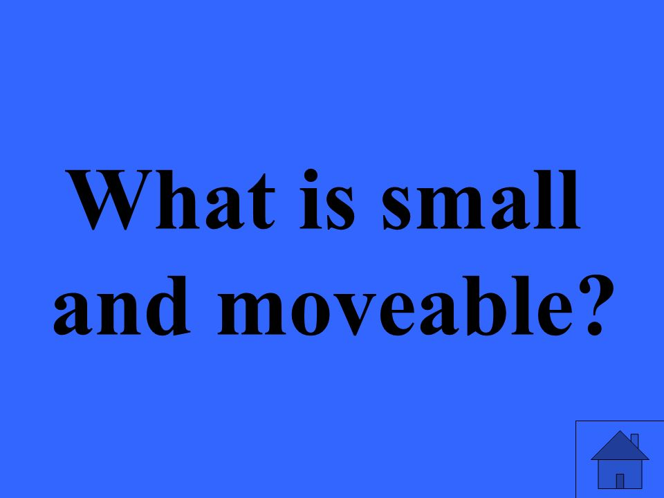 What is small and moveable