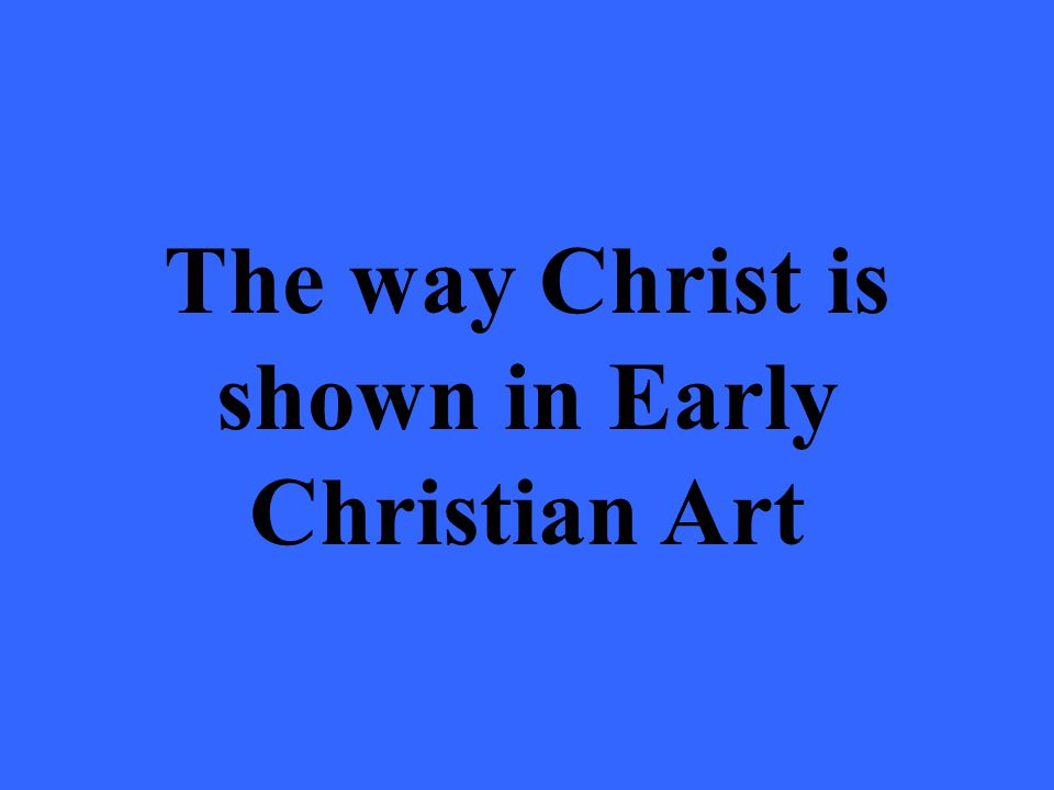 The way Christ is shown in Early Christian Art