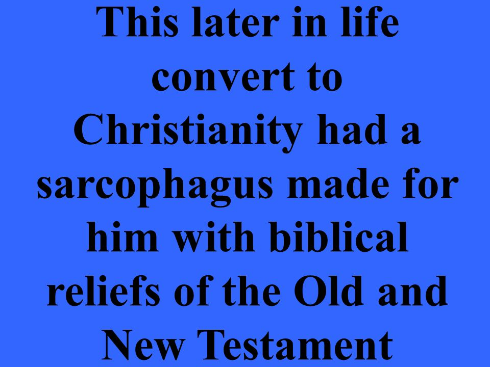 This later in life convert to Christianity had a sarcophagus made for him with biblical reliefs of the Old and New Testament
