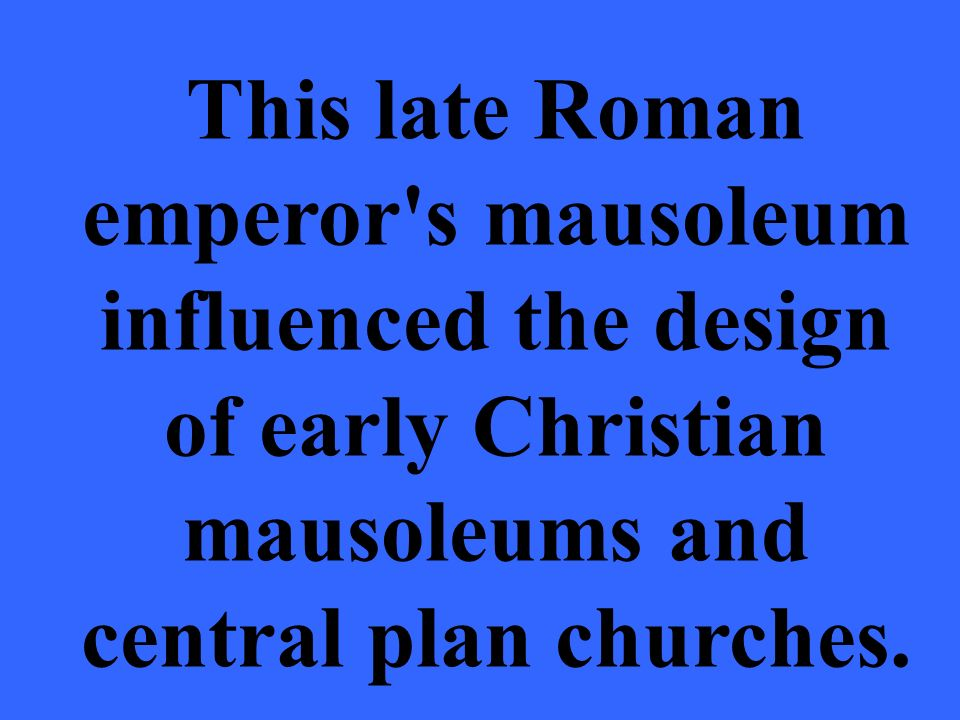 This late Roman emperor s mausoleum influenced the design of early Christian mausoleums and central plan churches.