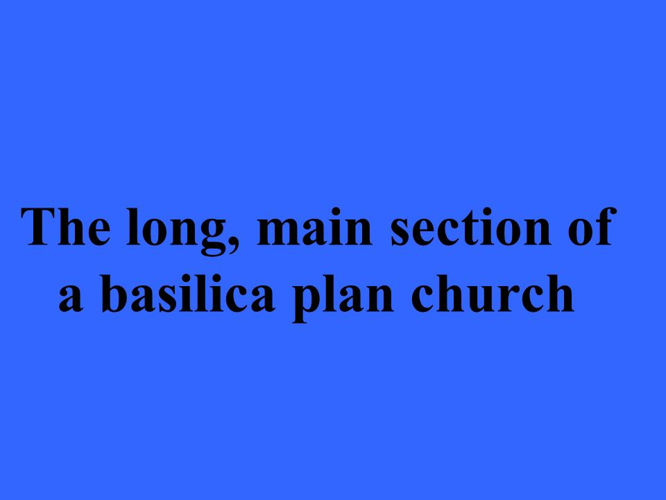 The long, main section of a basilica plan church
