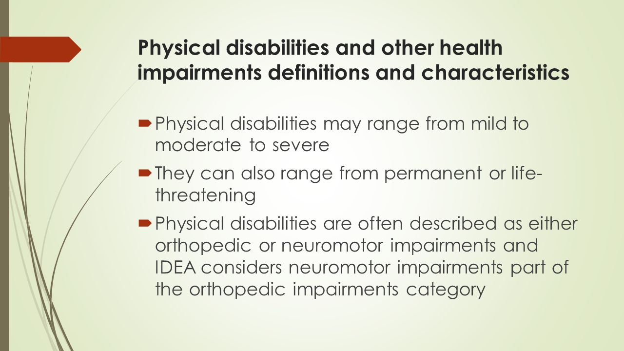 phisical disabilities A physical disability is any physical condition that significantly impairs daily living a physical disability can be a result of an accident, genetics, or illness physical disabilities have significant impacts on mobility, work-tolerance, self care, and communication.