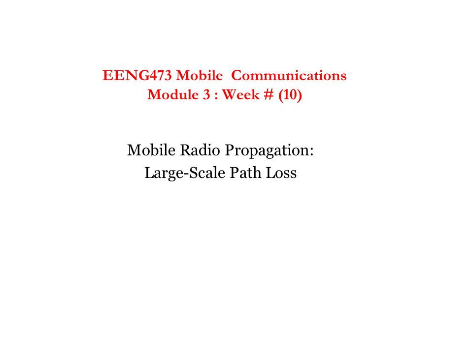 EENG473 Mobile Communications Module 3 : Week # (10) Mobile Radio Propagation: Large-Scale Path Loss