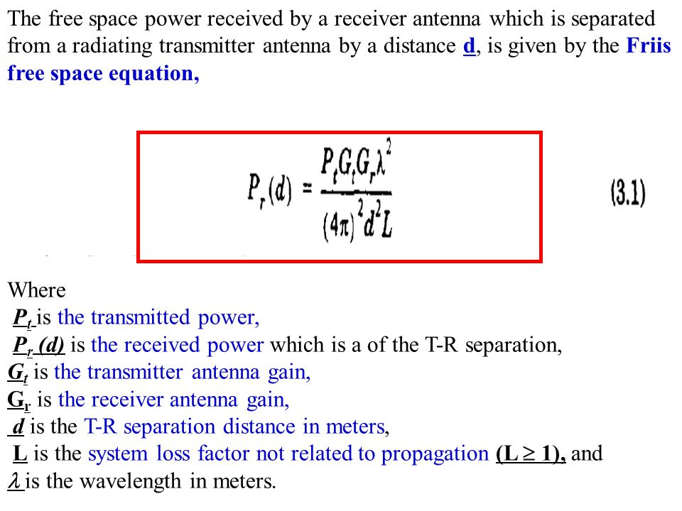 d The free space power received by a receiver antenna which is separated from a radiating transmitter antenna by a distance d, is given by the Friis free space equation, Where P t is the transmitted power, P r (d) is the received power which is a of the T-R separation, G t is the transmitter antenna gain, G r is the receiver antenna gain, d is the T-R separation distance in meters, L is the system loss factor not related to propagation (L  1), and is the wavelength in meters.