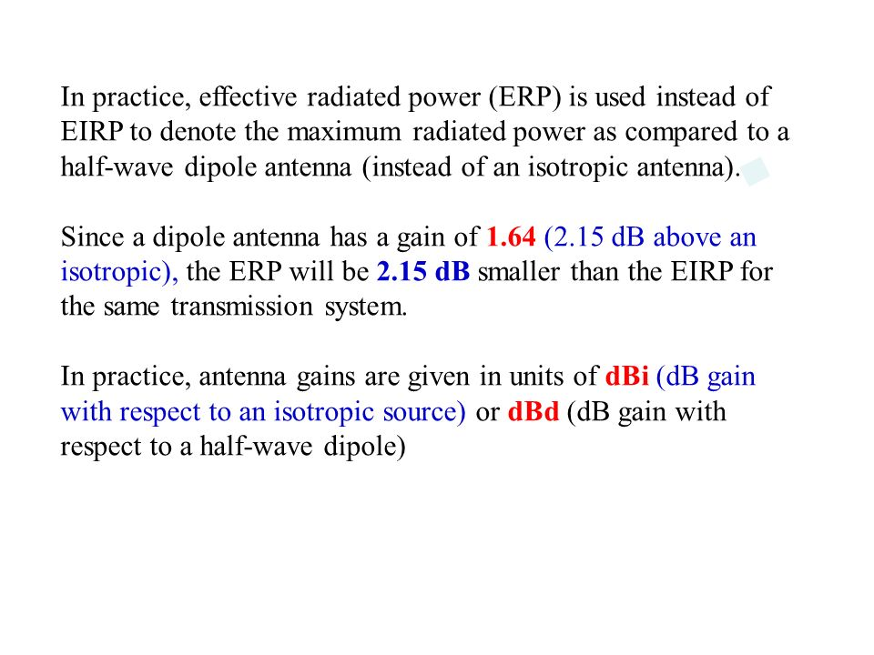 In practice, effective radiated power (ERP) is used instead of EIRP to denote the maximum radiated power as compared to a half-wave dipole antenna (instead of an isotropic antenna).