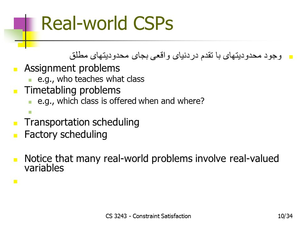 CS Constraint Satisfaction1034/ Real-world CSPs وجود محدودیتهای با تقدم دردنیای واقعی بجای محدودیتهای مطلق Assignment problems e.g., who teaches what class Timetabling problems e.g., which class is offered when and where.