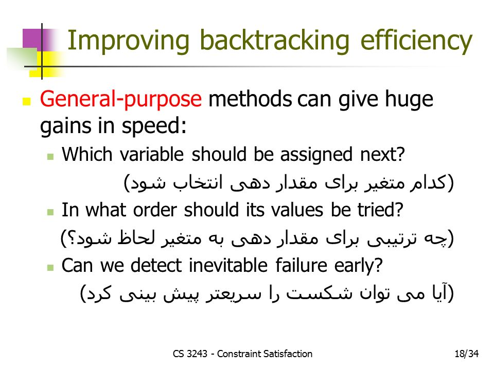 CS Constraint Satisfaction1834/ Improving backtracking efficiency General-purpose methods can give huge gains in speed: Which variable should be assigned next.