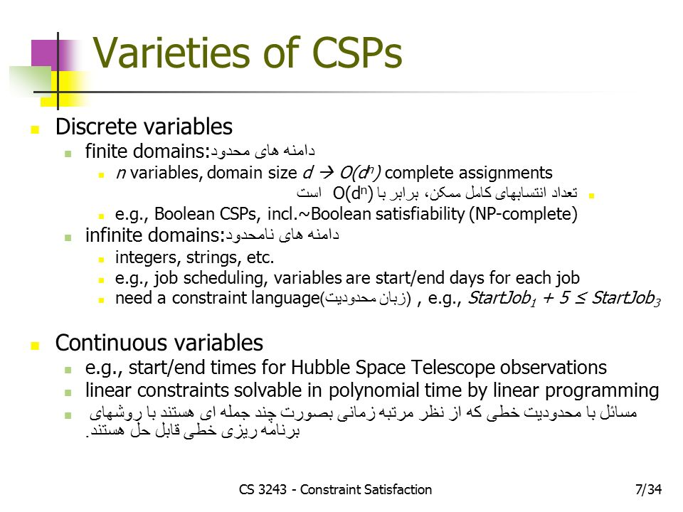 CS Constraint Satisfaction734/ Varieties of CSPs Discrete variables finite domains: دامنه های محدود n variables, domain size d  O(d n ) complete assignments تعداد انتسابهای کامل ممکن، برابر با O(d n ) است e.g., Boolean CSPs, incl.~Boolean satisfiability (NP-complete) infinite domains: دامنه های نامحدود integers, strings, etc.