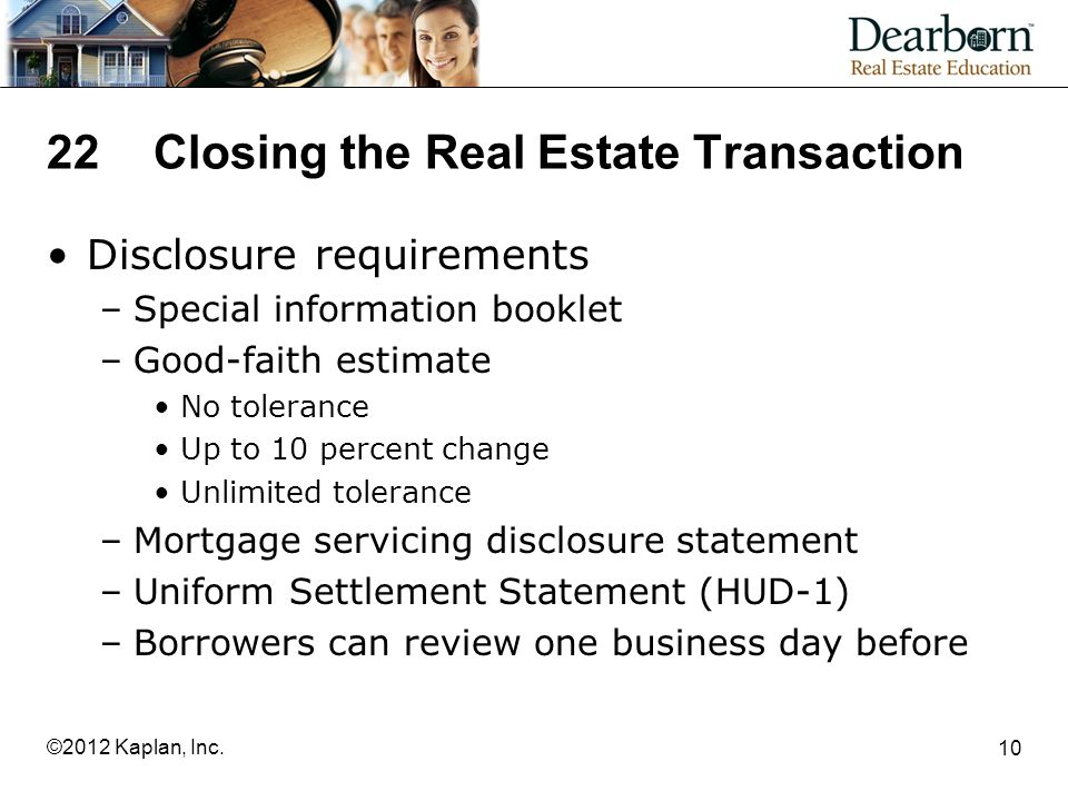 22Closing the Real Estate Transaction Disclosure requirements –Special information booklet –Good-faith estimate No tolerance Up to 10 percent change Unlimited tolerance –Mortgage servicing disclosure statement –Uniform Settlement Statement (HUD-1) –Borrowers can review one business day before 10 ©2012 Kaplan, Inc.