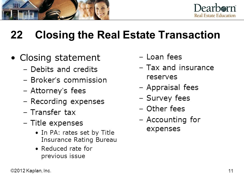 22Closing the Real Estate Transaction Closing statement –Debits and credits –Broker's commission –Attorney's fees –Recording expenses –Transfer tax –Title expenses In PA: rates set by Title Insurance Rating Bureau Reduced rate for previous issue –Loan fees –Tax and insurance reserves –Appraisal fees –Survey fees –Other fees –Accounting for expenses 11 ©2012 Kaplan, Inc.