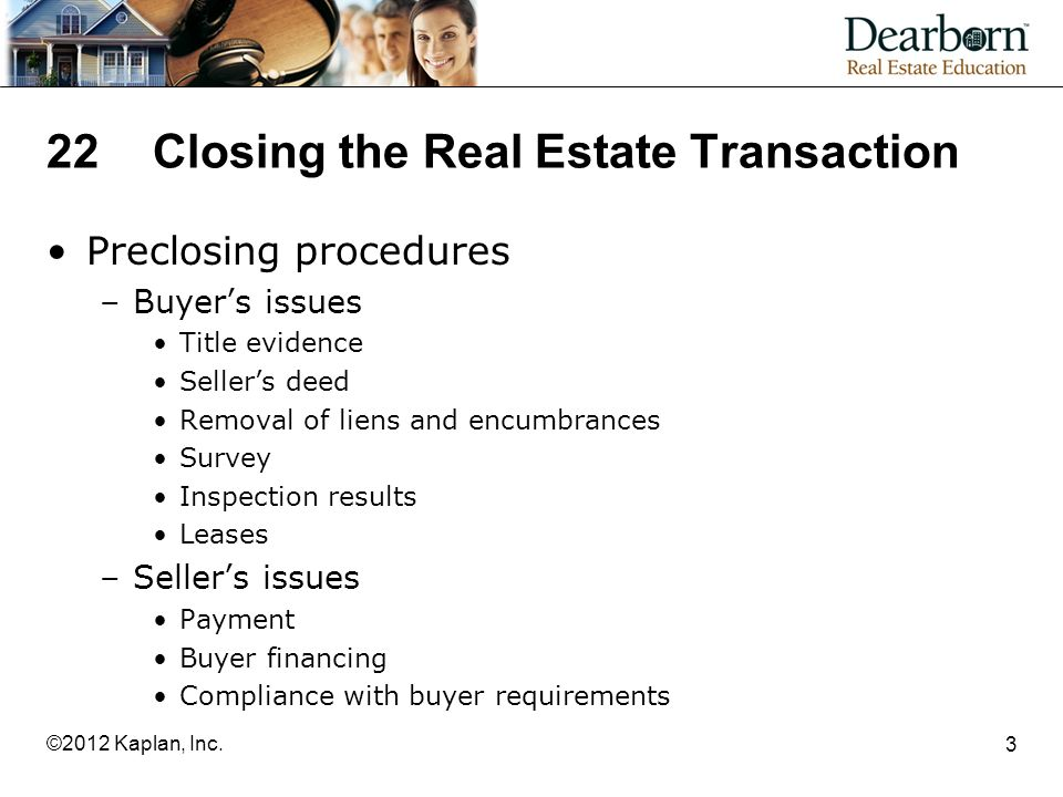 22Closing the Real Estate Transaction Preclosing procedures –Buyer's issues Title evidence Seller's deed Removal of liens and encumbrances Survey Inspection results Leases –Seller's issues Payment Buyer financing Compliance with buyer requirements 3 ©2012 Kaplan, Inc.