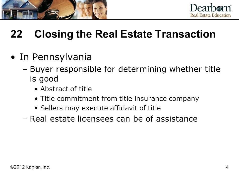 22Closing the Real Estate Transaction In Pennsylvania –Buyer responsible for determining whether title is good Abstract of title Title commitment from title insurance company Sellers may execute affidavit of title –Real estate licensees can be of assistance 4 ©2012 Kaplan, Inc.