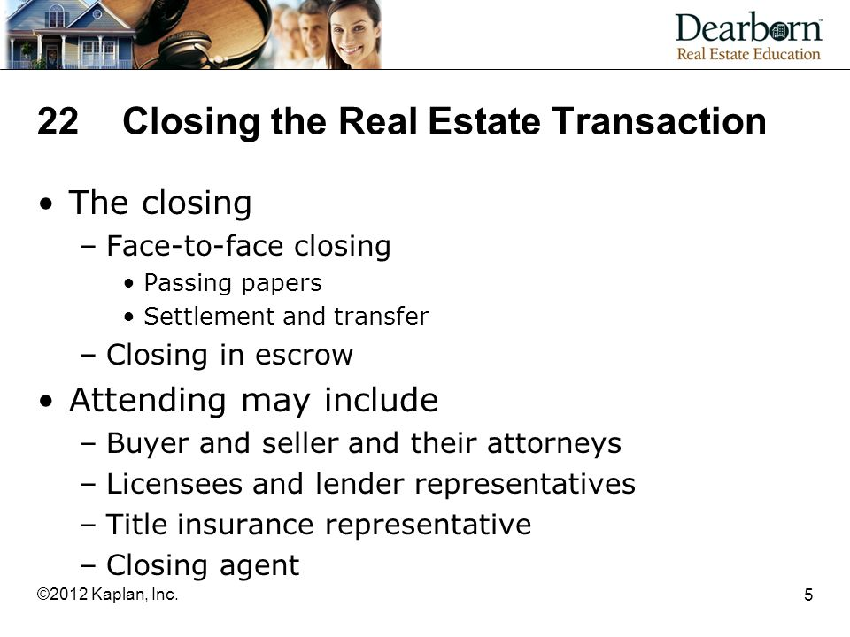 22Closing the Real Estate Transaction The closing –Face-to-face closing Passing papers Settlement and transfer –Closing in escrow Attending may include –Buyer and seller and their attorneys –Licensees and lender representatives –Title insurance representative –Closing agent 5 ©2012 Kaplan, Inc.