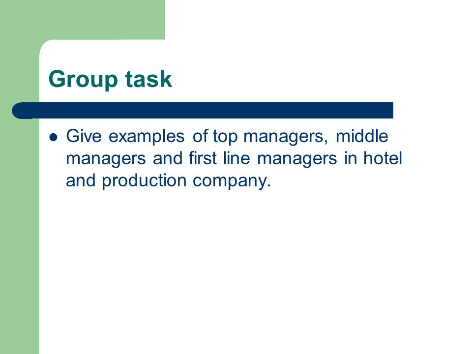Group task Give examples of top managers, middle managers and first line managers in hotel and production company.