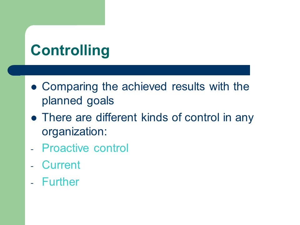 Controlling Comparing the achieved results with the planned goals There are different kinds of control in any organization: - Proactive control - Curr