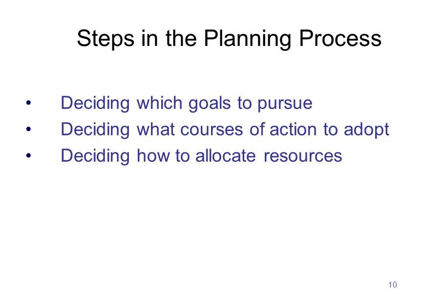 10 Steps in the Planning Process Deciding which goals to pursue Deciding what courses of action to adopt Deciding how to allocate resources