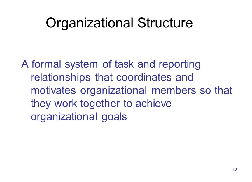 12 Organizational Structure A formal system of task and reporting relationships that coordinates and motivates organizational members so that they work together to achieve organizational goals