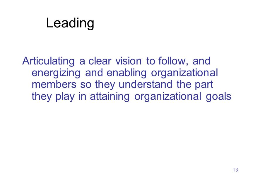 13 Leading Articulating a clear vision to follow, and energizing and enabling organizational members so they understand the part they play in attainin