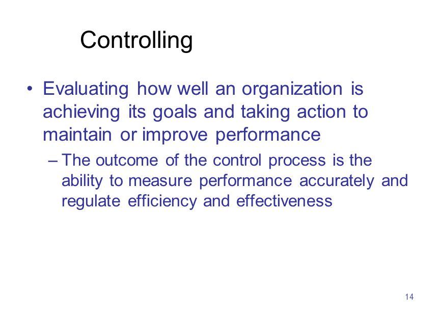 14 Controlling Evaluating how well an organization is achieving its goals and taking action to maintain or improve performance –The outcome of the con