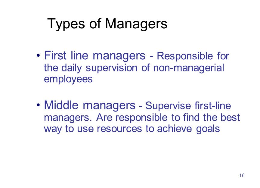 16 Types of Managers First line managers - Responsible for the daily supervision of non-managerial employees Middle managers - Supervise first-line managers.