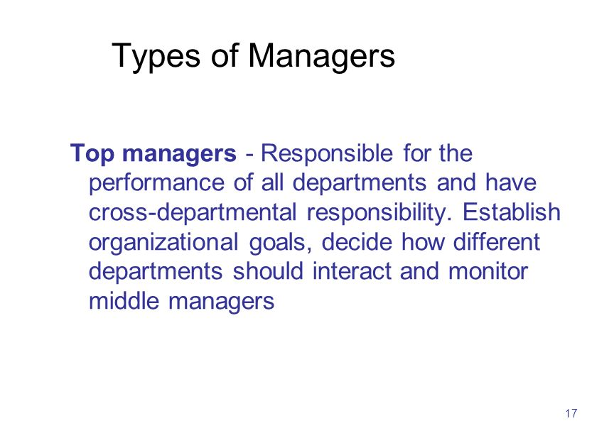 17 Types of Managers Top managers - Responsible for the performance of all departments and have cross-departmental responsibility. Establish organizat