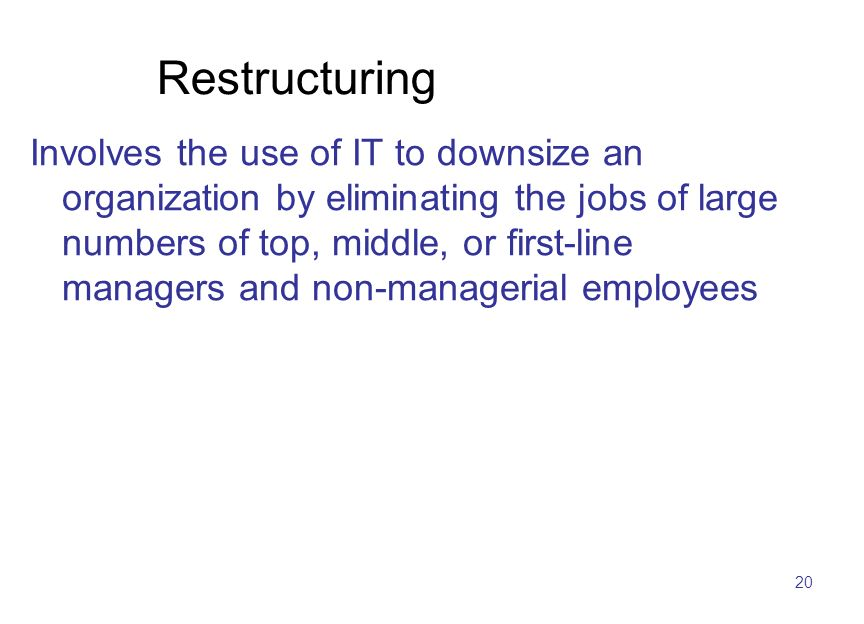 20 Restructuring Involves the use of IT to downsize an organization by eliminating the jobs of large numbers of top, middle, or first-line managers an