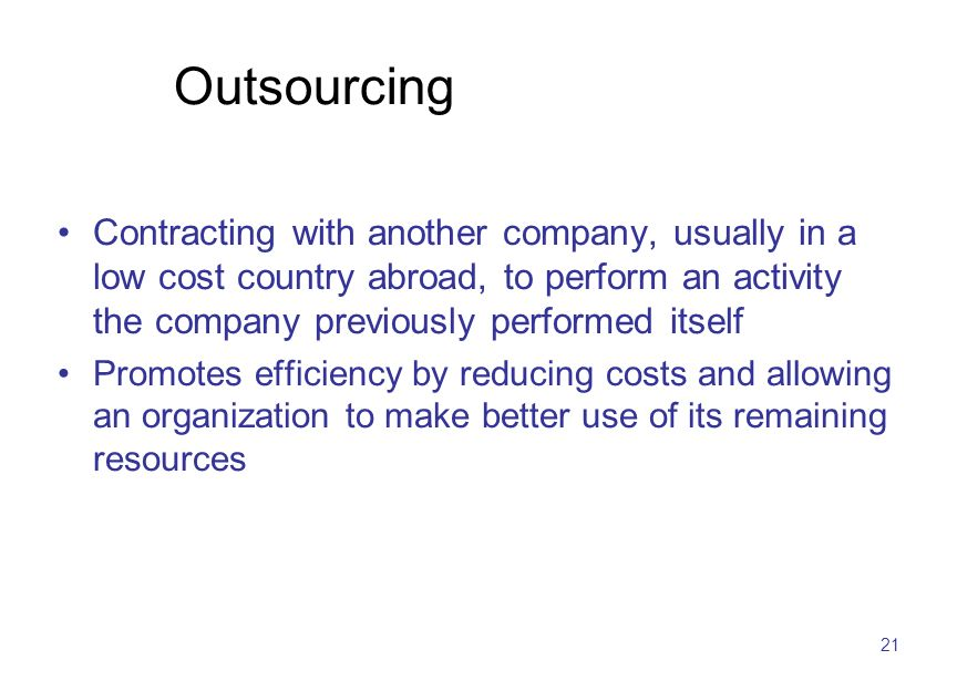 21 Outsourcing Contracting with another company, usually in a low cost country abroad, to perform an activity the company previously performed itself Promotes efficiency by reducing costs and allowing an organization to make better use of its remaining resources