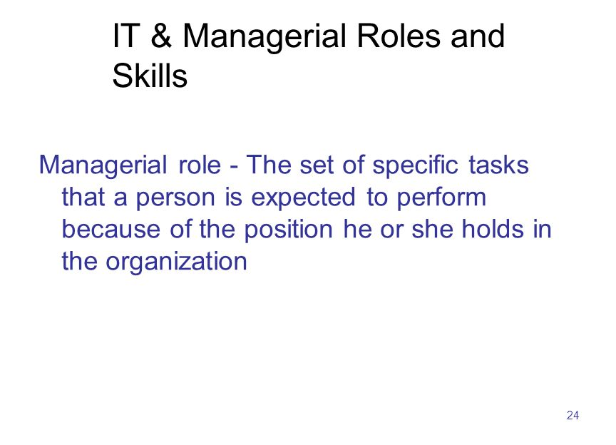 24 IT & Managerial Roles and Skills Managerial role - The set of specific tasks that a person is expected to perform because of the position he or she holds in the organization