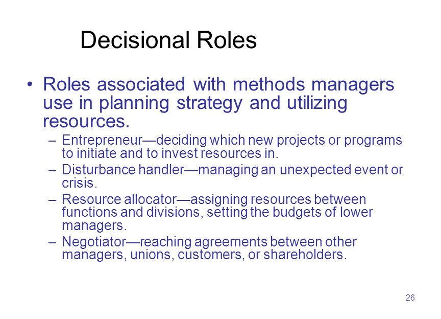 26 Decisional Roles Roles associated with methods managers use in planning strategy and utilizing resources. –Entrepreneur—deciding which new projects