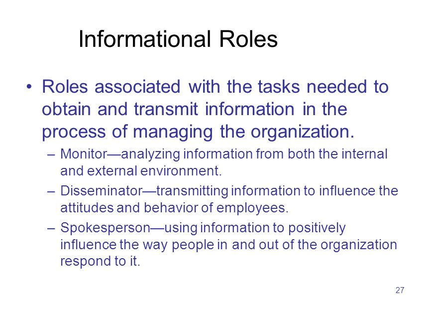 27 Informational Roles Roles associated with the tasks needed to obtain and transmit information in the process of managing the organization. –Monitor
