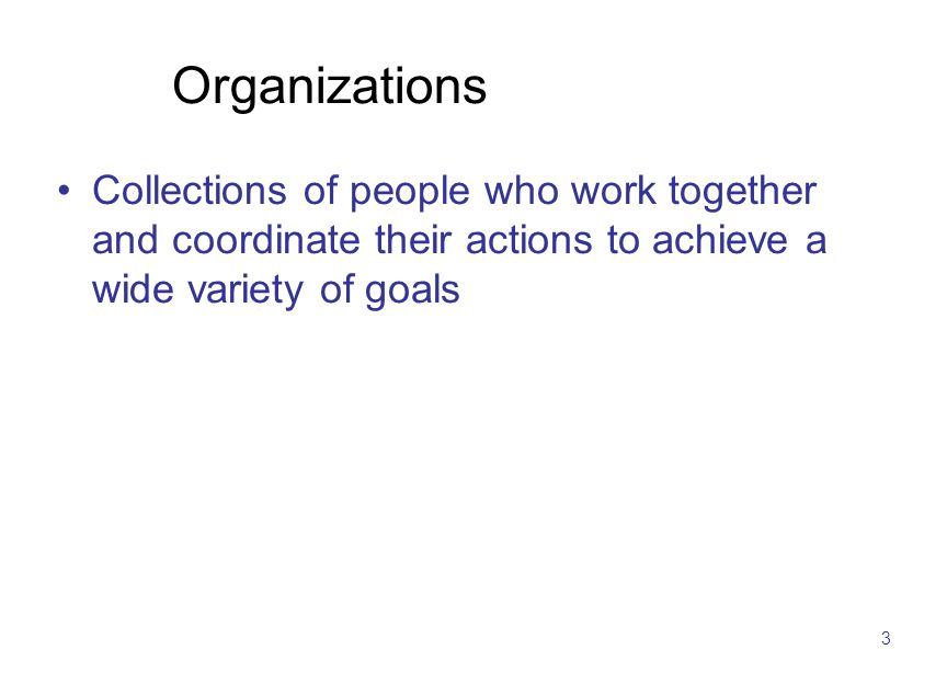 3 Organizations Collections of people who work together and coordinate their actions to achieve a wide variety of goals