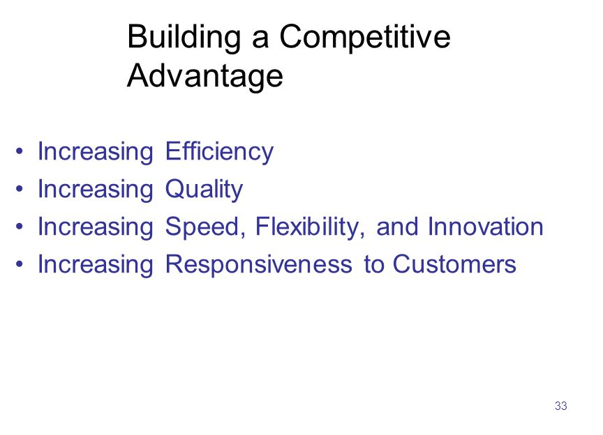 33 Building a Competitive Advantage Increasing Efficiency Increasing Quality Increasing Speed, Flexibility, and Innovation Increasing Responsiveness t